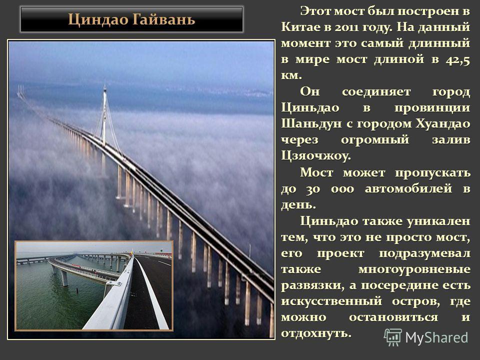 Этот мост был построен в Китае в 2011 году. На данный момент это самый длинный в мире мост длиной в 42,5 км. Он соединяет город Циньдао в провинции Шаньдун с городом Хуандао через огромный залив Цзяочжоу. Мост может пропускать до 30 000 автомобилей в