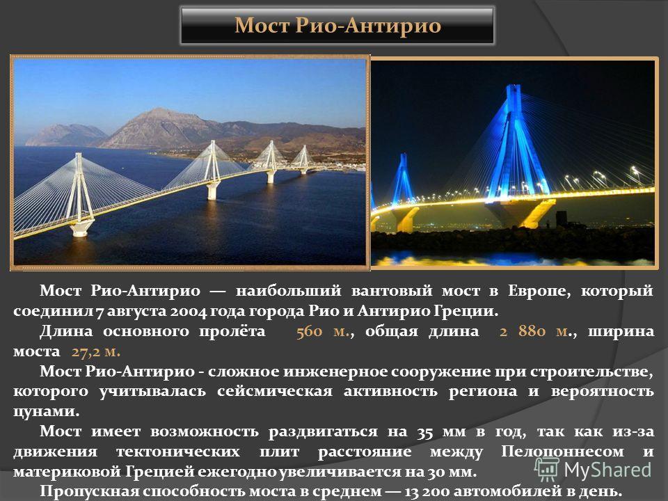Мост Рио-Антирио наибольший вантовый мост в Европе, который соединил 7 августа 2004 года города Рио и Антирио Греции. Длина основного пролёта 560 м., общая длина 2 880 м., ширина моста 27,2 м. Мост Рио-Антирио - сложное инженерное сооружение при стро