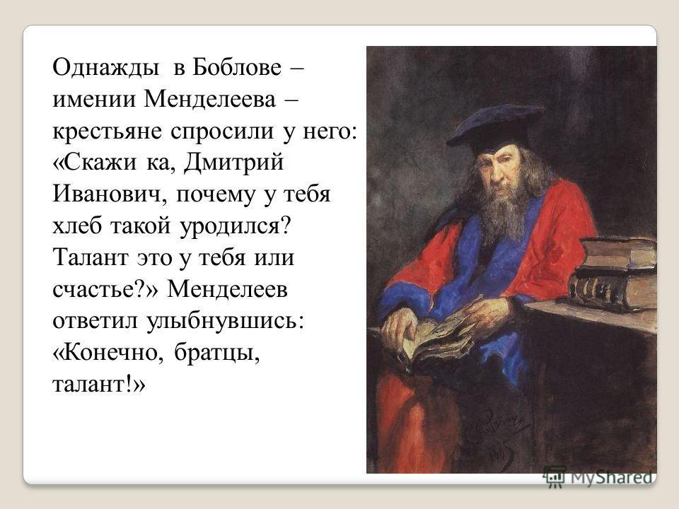 Однажды в Боблове – имении Менделеева – крестьяне спросили у него: «Скажи ка, Дмитрий Иванович, почему у тебя хлеб такой уродился? Талант это у тебя или счастье?» Менделеев ответил улыбнувшись: «Конечно, братцы, талант!»