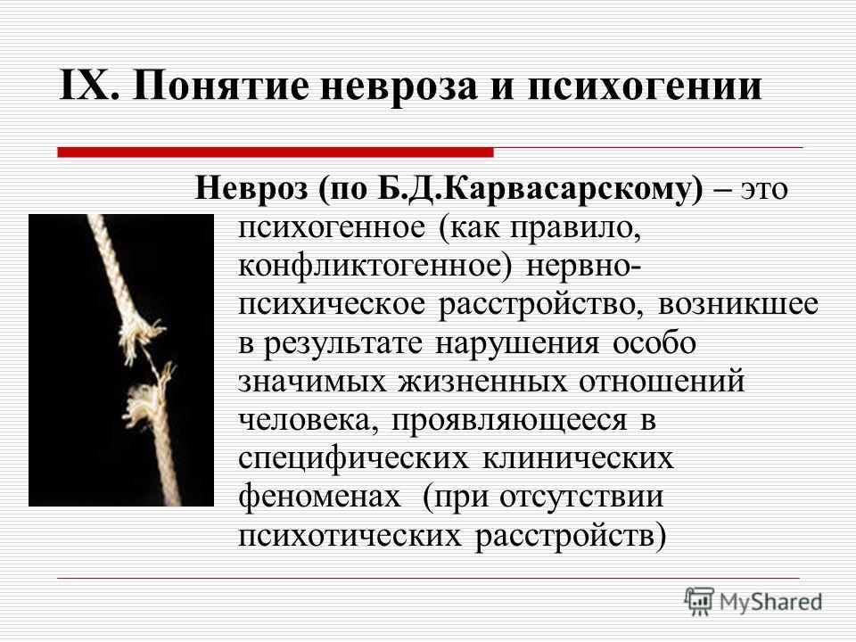 IX. Понятие невроза и психогении Невроз (по Б.Д.Карвасарскому) – это психогенное (как правило, конфликтогенное) нервно- психическое расстройство, возникшее в результате нарушения особо значимых жизненных отношений человека, проявляющееся в специфичес