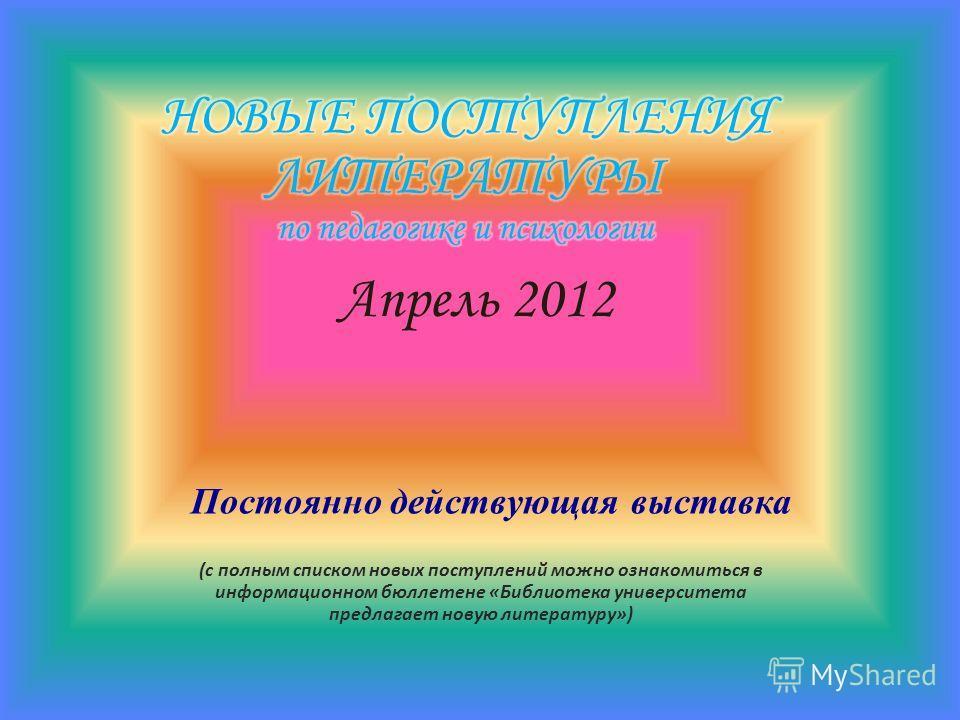 Апрель 2012 (с полным списком новых поступлений можно ознакомиться в информационном бюллетене «Библиотека университета предлагает новую литературу») Постоянно действующая выставка