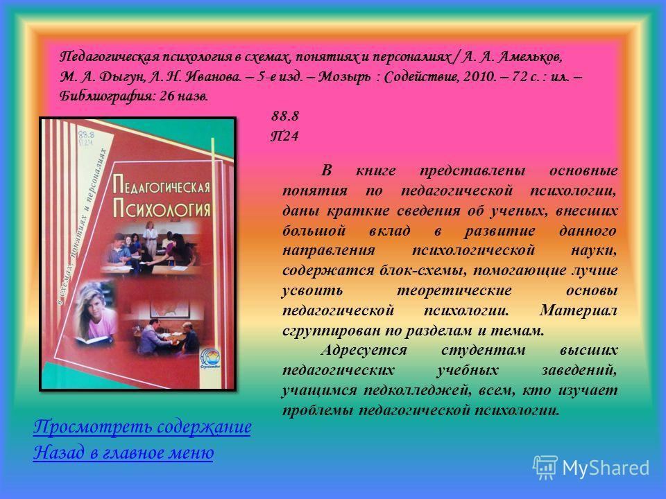 Педагогическая психология в схемах, понятиях и персоналиях / А. А. Амельков, М. А. Дыгун, Л. Н. Иванова. – 5-е изд. – Мозырь : Содействие, 2010. – 72 с. : ил. – Библиография: 26 назв. 88.8 П24 Просмотреть содержание Назад в главное меню В книге предс
