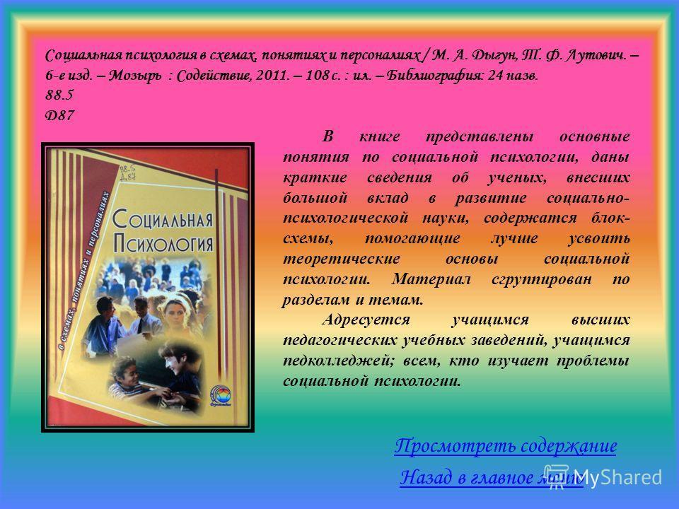 Социальная психология в схемах, понятиях и персоналиях / М. А. Дыгун, Т. Ф. Лутович. – 6-е изд. – Мозырь : Содействие, 2011. – 108 с. : ил. – Библиография: 24 назв. 88.5 Д87 В книге представлены основные понятия по социальной психологии, даны краткие