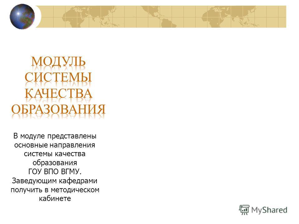 В модуле представлены основные направления системы качества образования ГОУ ВПО ВГМУ. Заведующим кафедрами получить в методическом кабинете
