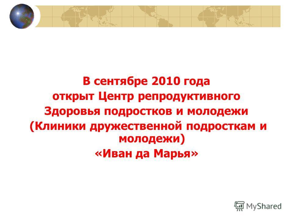В сентябре 2010 года открыт Центр репродуктивного Здоровья подростков и молодежи (Клиники дружественной подросткам и молодежи) «Иван да Марья»