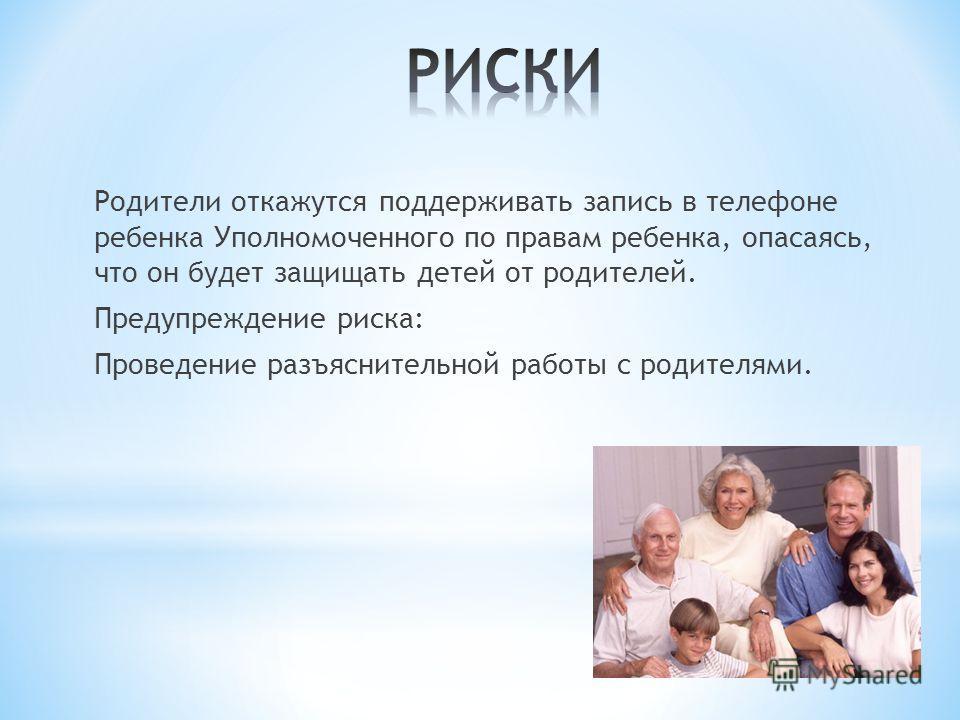 Родители откажутся поддерживать запись в телефоне ребенка Уполномоченного по правам ребенка, опасаясь, что он будет защищать детей от родителей. Предупреждение риска: Проведение разъяснительной работы с родителями.