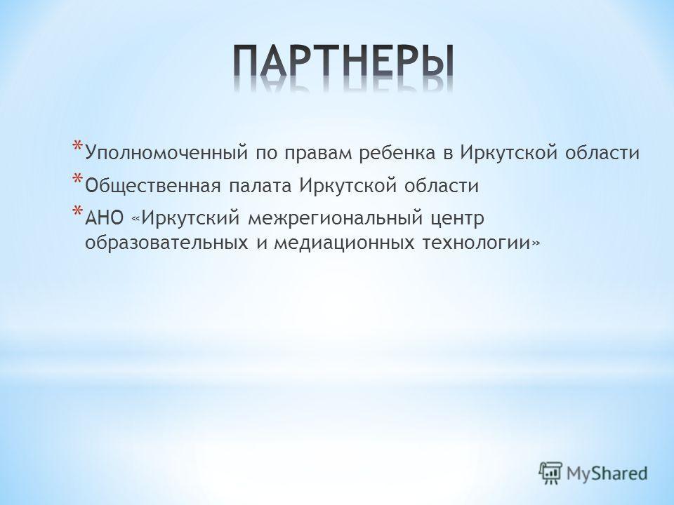 * Уполномоченный по правам ребенка в Иркутской области * Общественная палата Иркутской области * АНО «Иркутский межрегиональный центр образовательных и медиационных технологии»