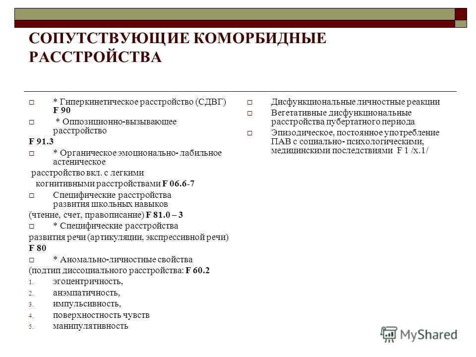 СОПУТСТВУЮЩИЕ КОМОРБИДНЫЕ РАССТРОЙСТВА * Гиперкинетическое расстройство (СДВГ) F 90 * Оппозиционно-вызывающее расстройство F 91.3 * Органическое эмоционально- лабильное астеническое расстройство вкл. с легкими когнитивными расстройствами F 06.6-7 Спе