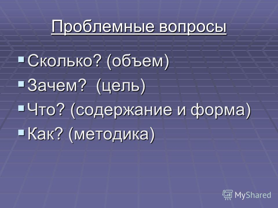 Проблемные вопросы Сколько? (объем) Сколько? (объем) Зачем? (цель) Зачем? (цель) Что? (содержание и форма) Что? (содержание и форма) Как? (методика) Как? (методика)