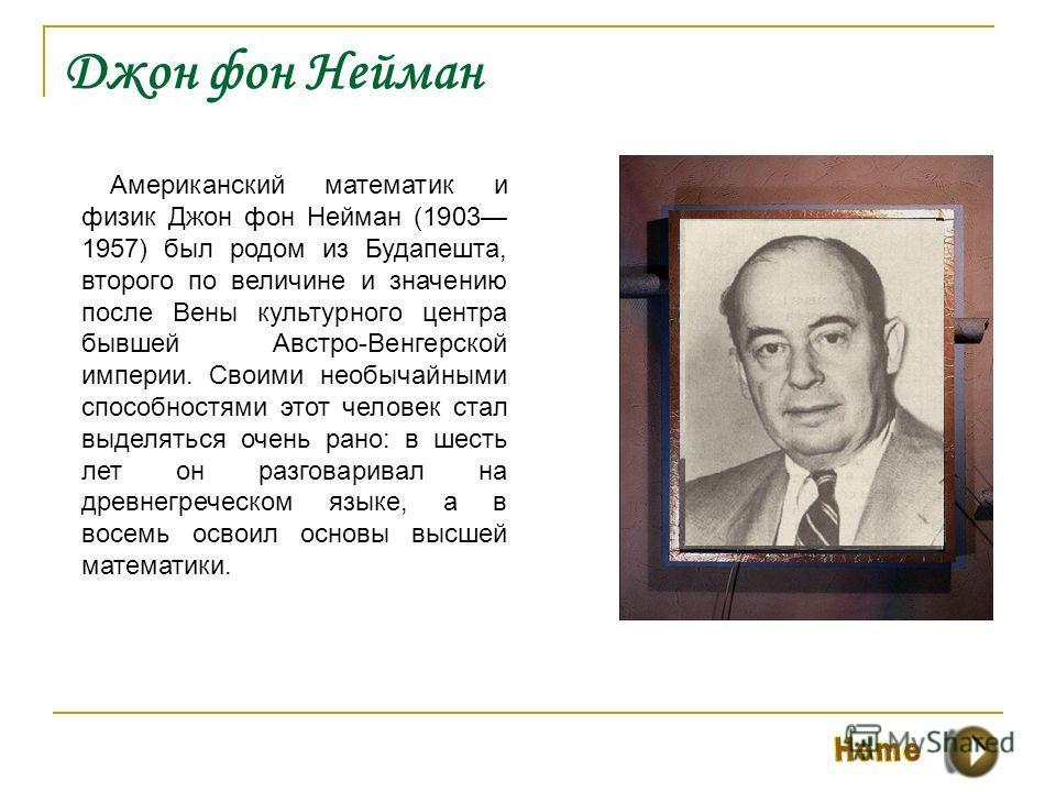 Джон фон Нейман Американский математик и физик Джон фон Нейман (1903 1957) был родом из Будапешта, второго по величине и значению после Вены культурного центра бывшей Австро-Венгерской империи. Своими необычайными способностями этот человек стал выде