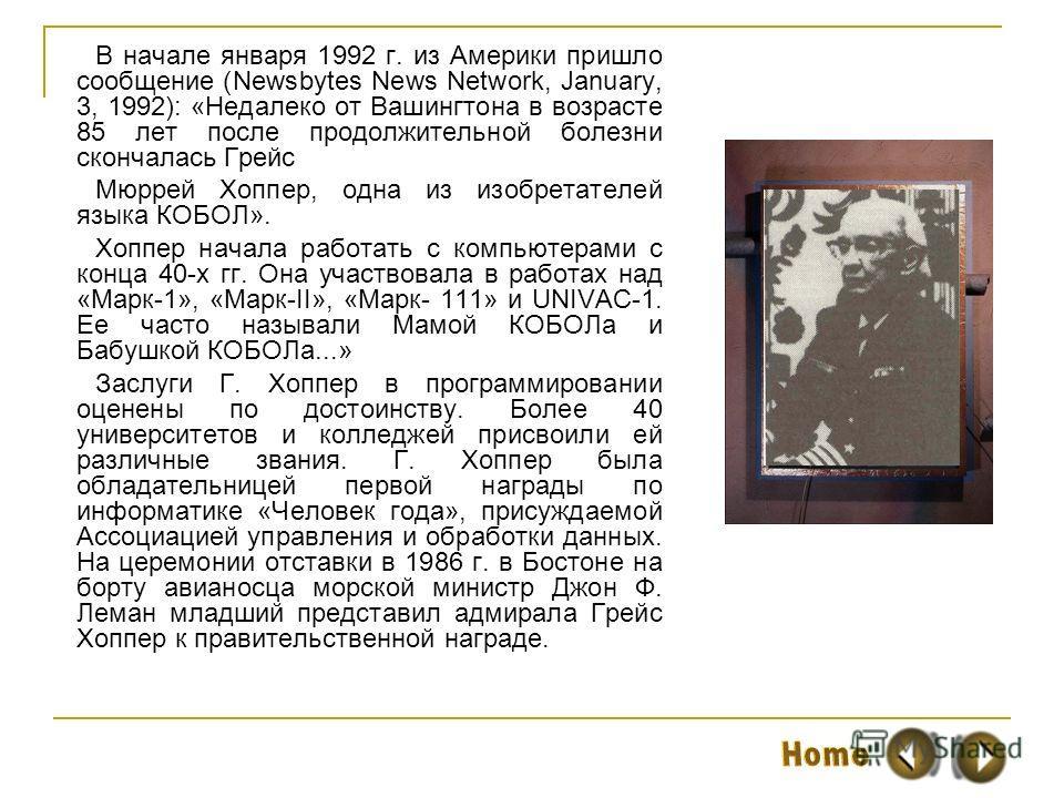 В начале января 1992 г. из Америки пришло сообщение (Newsbytes News Network, January, 3, 1992): «Недалеко от Вашингтона в возрасте 85 лет после продолжительной болезни скончалась Грейс Мюррей Хоппер, одна из изобретателей языка КОБОЛ». Хоппер начала