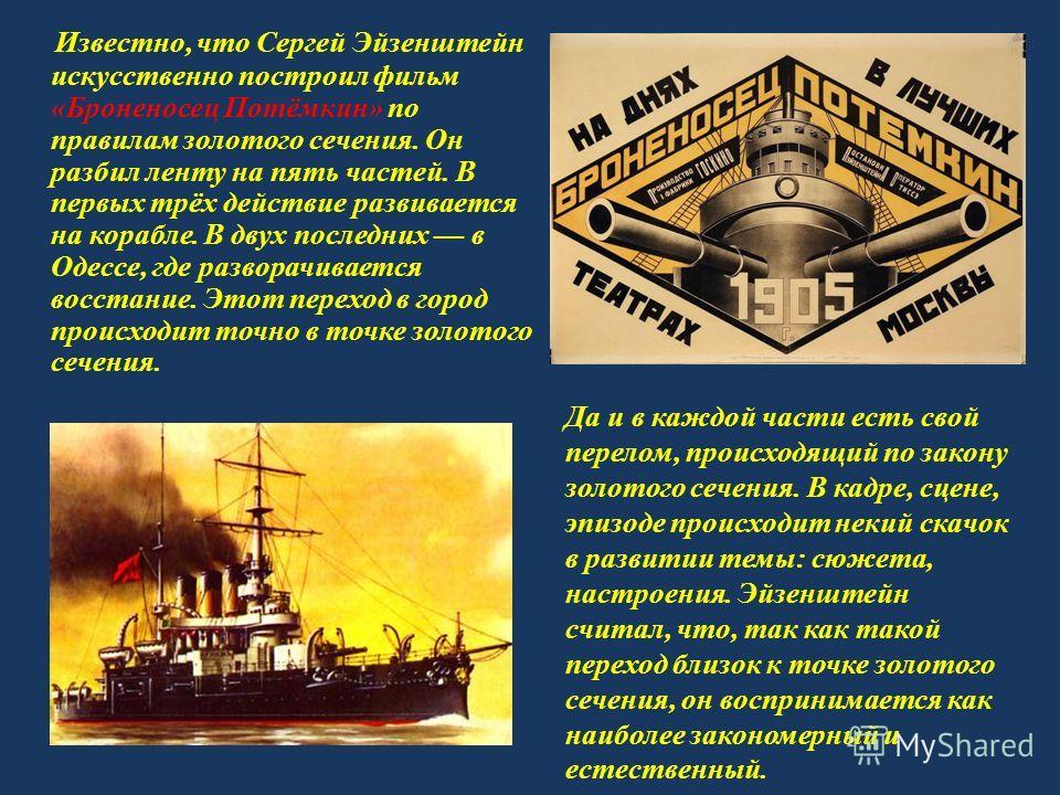Известно, что Сергей Эйзенштейн искусственно построил фильм «Броненосец Потёмкин» по правилам золотого сечения. Он разбил ленту на пять частей. В первых трёх действие развивается на корабле. В двух последних в Одессе, где разворачивается восстание. Э
