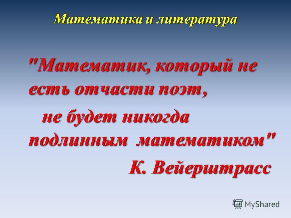 Математика и литература Математик, который не есть отчасти поэт, не будет никогда подлинным математиком К. Вейерштрасс Математик, который не есть отчасти поэт, не будет никогда подлинным математиком К. Вейерштрасс