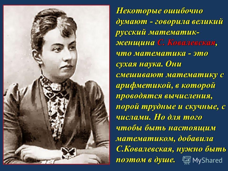 Некоторые ошибочно думают - говорила великий русский математик- женщина С. Ковалевская, что математика - это сухая наука. Они смешивают математику с арифметикой, в которой проводятся вычисления, порой трудные и скучные, с числами. Но для того чтобы б