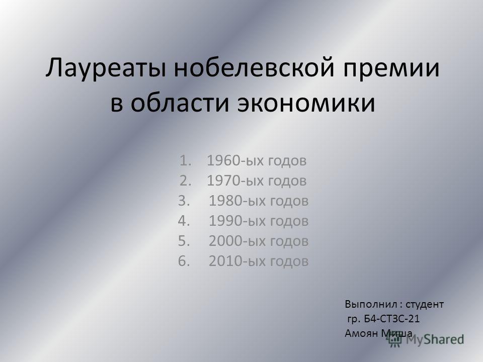 Лауреаты нобелевской премии в области экономики 1.1960-ых годов 2.1970-ых годов 3. 1980-ых годов 4. 1990-ых годов 5. 2000-ых годов 6. 2010-ых годов Выполнил : студент гр. Б4-СТЗС-21 Амоян Миша