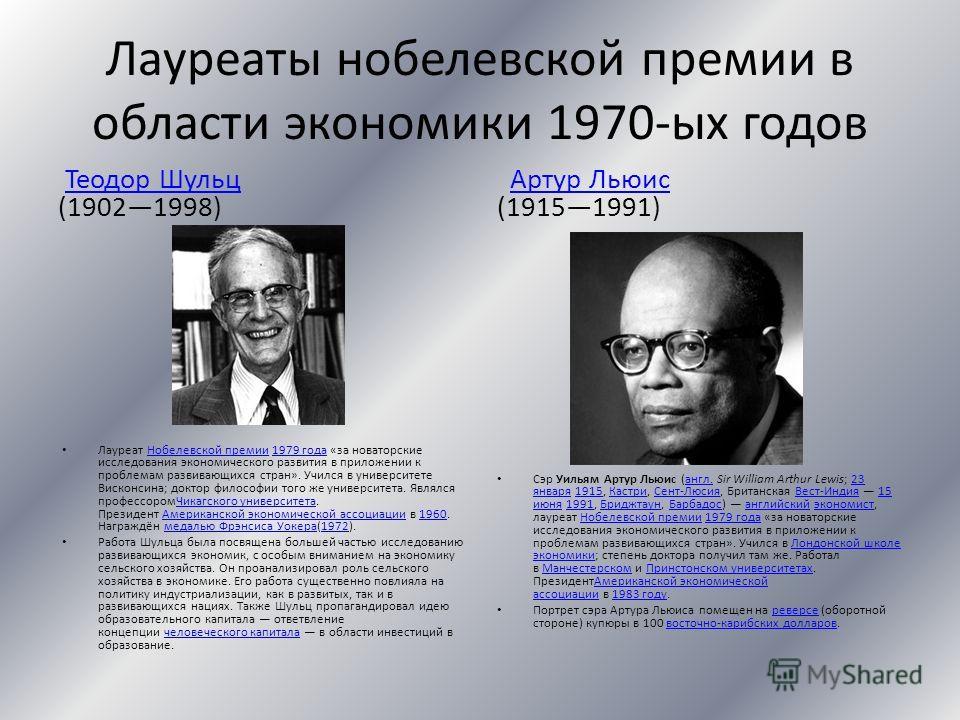 Лауреаты нобелевской премии в области экономики 1970-ых годов Теодор Шульц (19021998)Теодор Шульц Лауреат Нобелевской премии 1979 года «за новаторские исследования экономического развития в приложении к проблемам развивающихся стран». Учился в универ