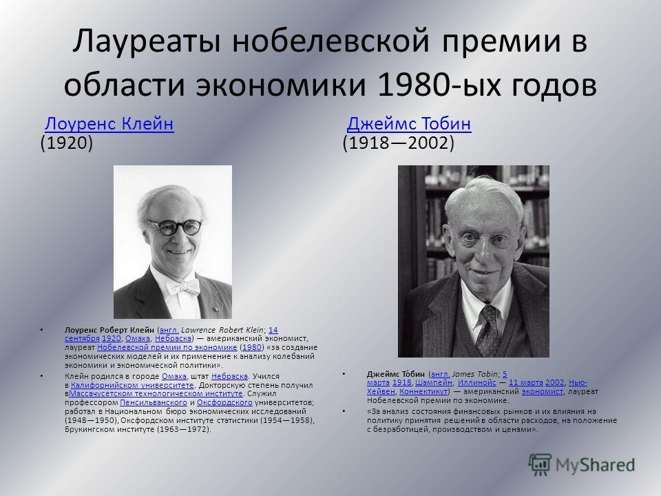 Лауреаты нобелевской премии в области экономики 1980-ых годов Лоуренс Клейн (1920)Лоуренс Клейн Лоуренс Роберт Клейн (англ. Lawrence Robert Klein; 14 сентября 1920, Омаха, Небраска) американский экономист, лауреат Нобелевской премии по экономике (198