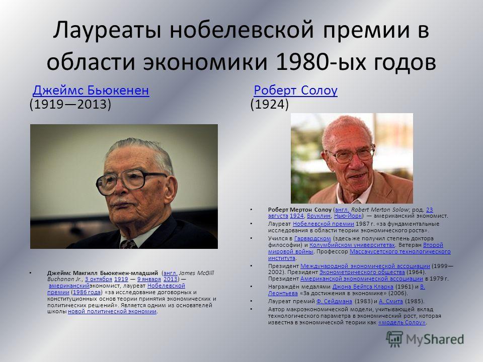 Лауреаты нобелевской премии в области экономики 1980-ых годов Джеймс Бьюкенен (19192013)Джеймс Бьюкенен Джеймс Макгилл Бьюкенен-младший (англ. James McGill Buchanan Jr., 3 октября 1919 9 января 2013) американскийэкономист, лауреат Нобелевской премии