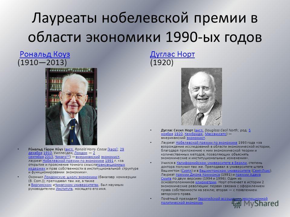 Лауреаты нобелевской премии в области экономики 1990-ых годов Рональд Коуз (19102013)Рональд Коуз Ро́нальд Га́рри Ко́уз (англ. Ronald Harry Coase [kəʊs]; 29 декабря 1910, Уиллесден, Лондон 2 сентября 2013, Чикаго [1] ) американский экономист, лауреат