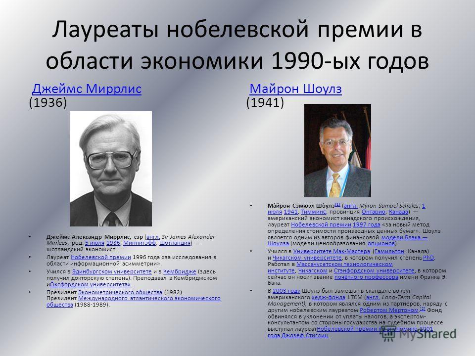 Лауреаты нобелевской премии в области экономики 1990-ых годов Джеймс Миррлис (1936)Джеймс Миррлис Джеймс Александр Миррлис, сэр (англ. Sir James Alexander Mirrlees; род. 5 июля 1936, Миннигэфф, Шотландия) шотландский экономист.англ.5 июля1936Миннигэф