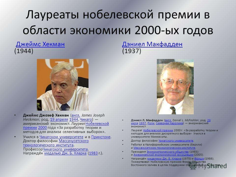 Лауреаты нобелевской премии в области экономики 2000-ых годов Джеймс Хекман (1944)Джеймс Хекман Джеймс Джозеф Хекман (англ. James Joseph Heckman; род. 19 апреля 1944, Чикаго) американский экономист. ЛауреатНобелевской премии 2000 года «За разработку