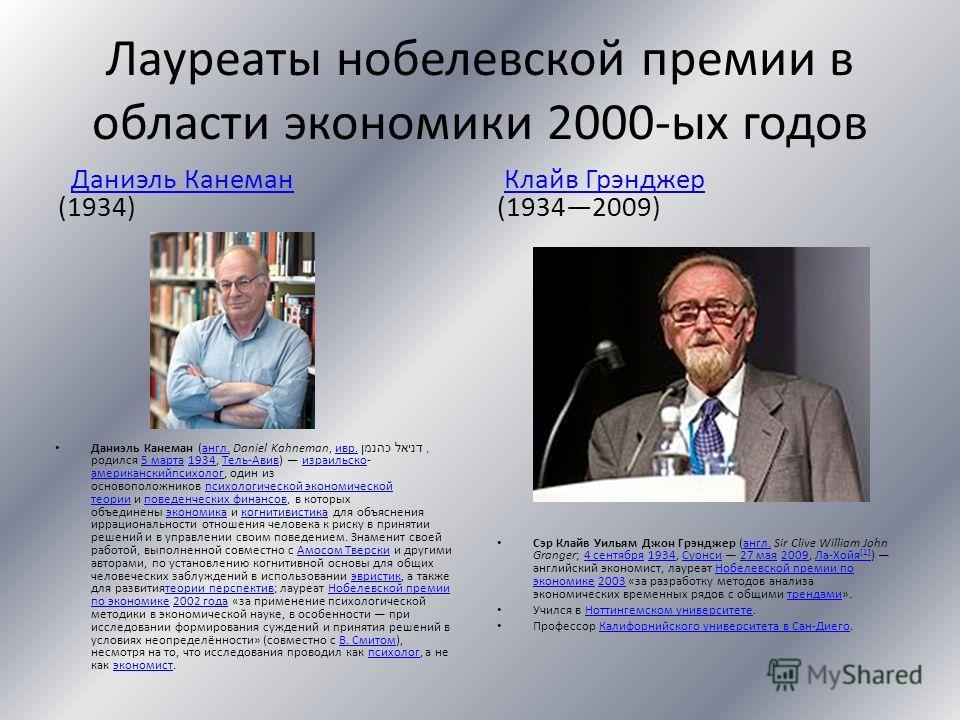 Лауреаты нобелевской премии в области экономики 2000-ых годов Даниэль Канеман (1934)Даниэль Канеман Даниэль Канеман (англ. Daniel Kahneman, ивр. דניאל כהנמן, родился 5 марта 1934, Тель-Авив) израильско- американскийпсихолог, один из основоположников
