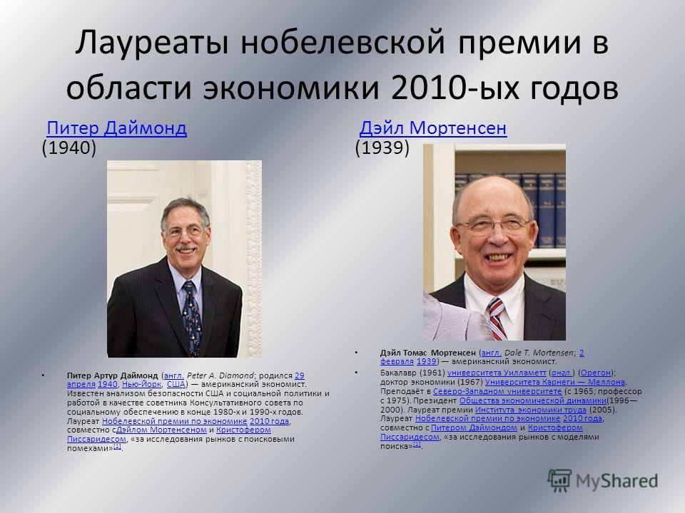 Лауреаты нобелевской премии в области экономики 2010-ых годов Питер Даймонд (1940)Питер Даймонд Питер Артур Даймонд (англ. Peter A. Diamond; родился 29 апреля 1940, Нью-Йорк, США) американский экономист. Известен анализом безопасности США и социально