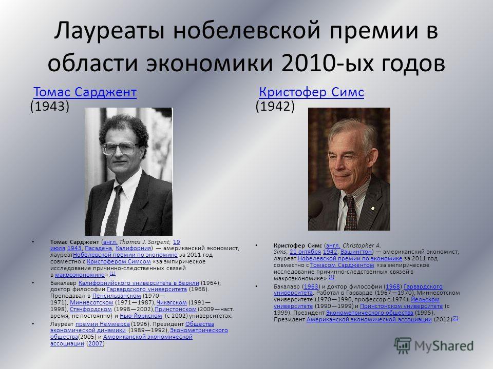 Лауреаты нобелевской премии в области экономики 2010-ых годов Томас Сарджент (1943)Томас Сарджент Томас Сарджент (англ. Thomas J. Sargent; 19 июля 1943, Пасадена, Калифорния) американский экономист, лауреатНобелевской премии по экономике за 2011 год