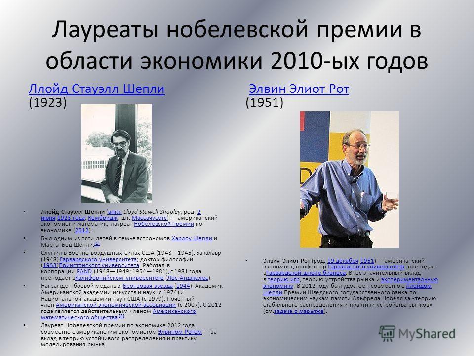 Лауреаты нобелевской премии в области экономики 2010-ых годов Ллойд Стауэлл Шепли Ллойд Стауэлл Шепли (1923) Ллойд Стауэлл Шепли (англ. Lloyd Stowell Shapley; род. 2 июня 1923 года, Кембридж, шт. Массачусетс) американский экономист и математик, лауре