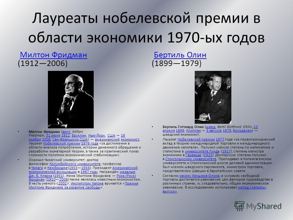 Лауреаты нобелевской премии в области экономики 1970-ых годов Милтон Фридман (19122006)Милтон Фридман Ми́лтон Фри́дман (англ. Milton Friedman; 31 июля 1912, Бруклин, Нью-Йорк, США 16 ноября 2006, Сан-Франциско,США) американский экономист, лауреат Ноб