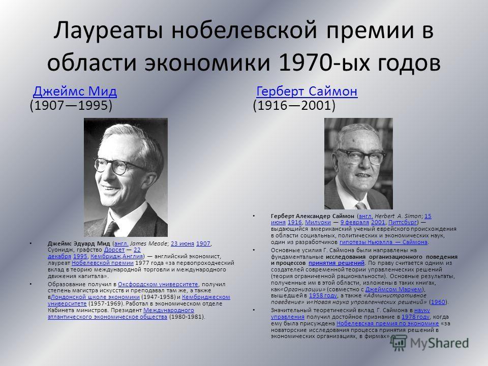 Лауреаты нобелевской премии в области экономики 1970-ых годов Джеймс Мид (19071995)Джеймс Мид Джеймс Эдуард Мид (англ. James Meade; 23 июня 1907, Суонидж, графство Дорсет 22 декабря 1995, Кембридж,Англия) английский экономист, лауреат Нобелевской пре