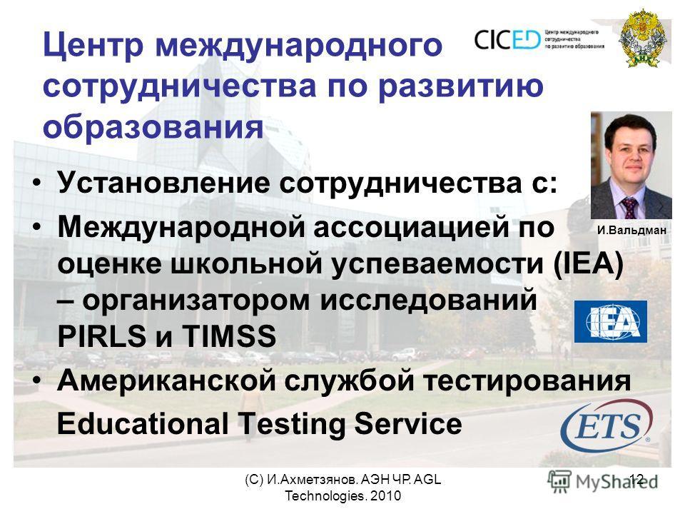 (С) И.Ахметзянов. АЭН ЧР. AGL Technologies. 2010 12 Центр международного сотрудничества по развитию образования Установление сотрудничества с: Международной ассоциацией по оценке школьной успеваемости (IEA) – организатором исследований PIRLS и TIMSS