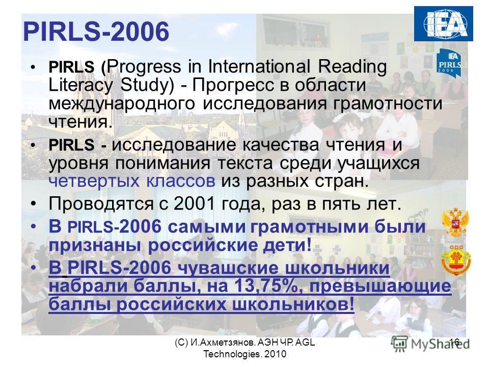 (С) И.Ахметзянов. АЭН ЧР. AGL Technologies. 2010 16 PIRLS-2006 PIRLS ( Progress in International Reading Literacy Study) - Прогресс в области международного исследования грамотности чтения. PIRLS - исследование качества чтения и уровня понимания текс