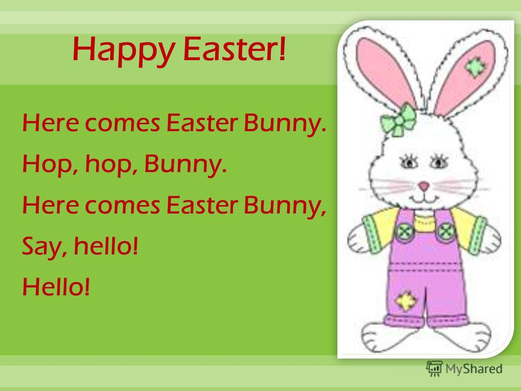 Happy Easter! Here comes Easter Bunny. Hop, hop, Bunny. Here comes Easter Bunny, Say, hello! Hello!