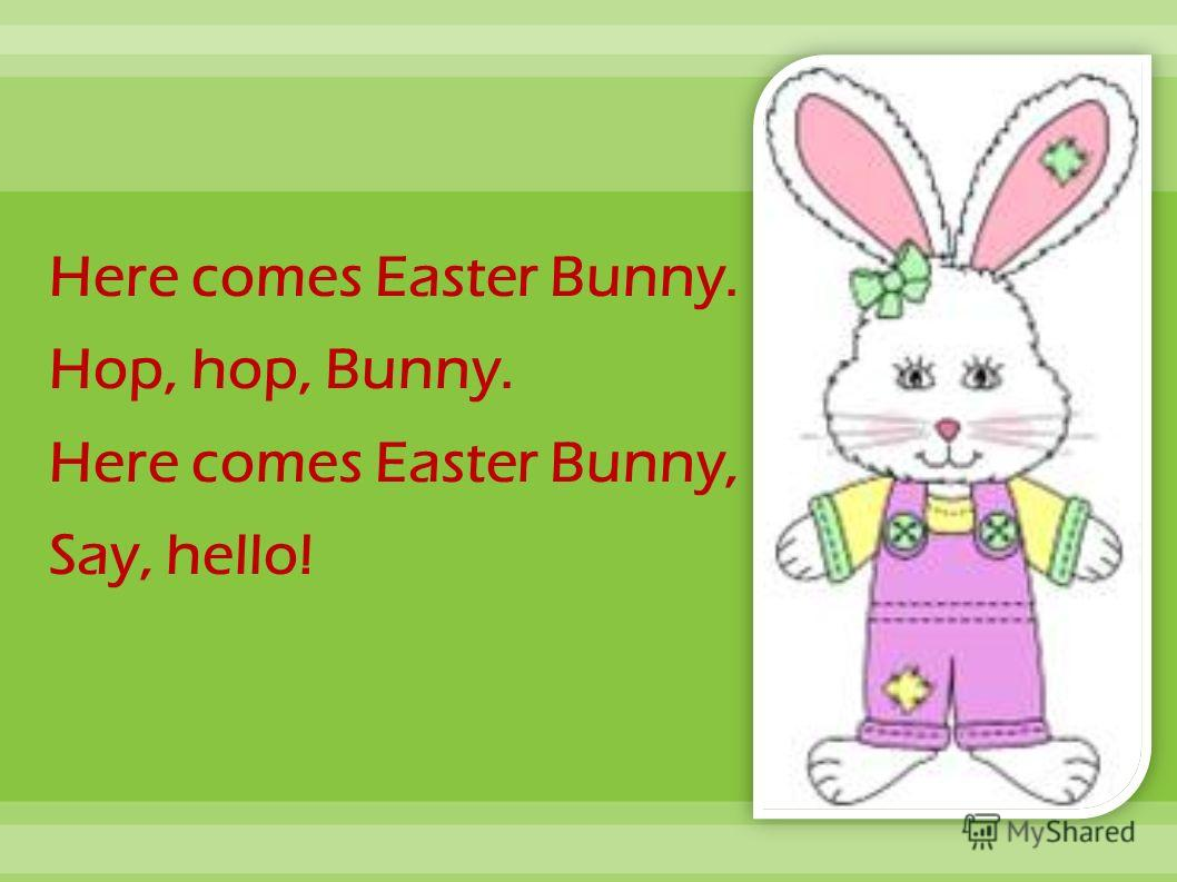 Here comes Easter Bunny. Hop, hop, Bunny. Here comes Easter Bunny, Say, hello!