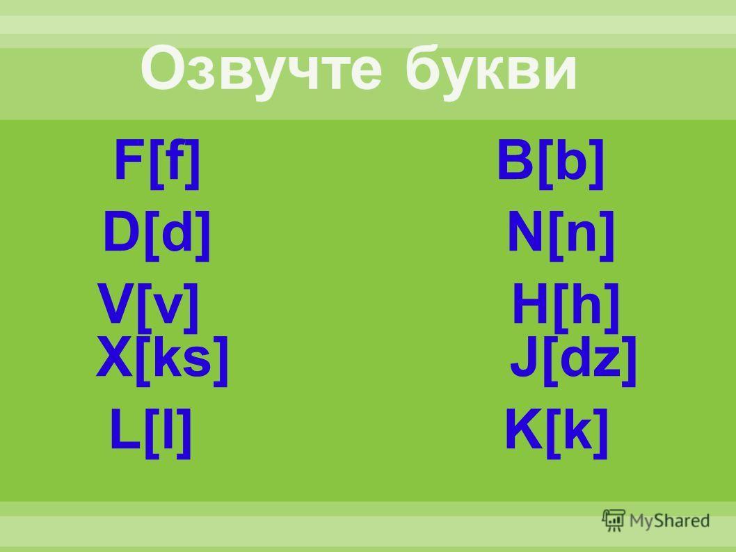 F[f] B[b] D[d] N[n] V[v] H[h] X[ks] J[dz] L[l] K[k]