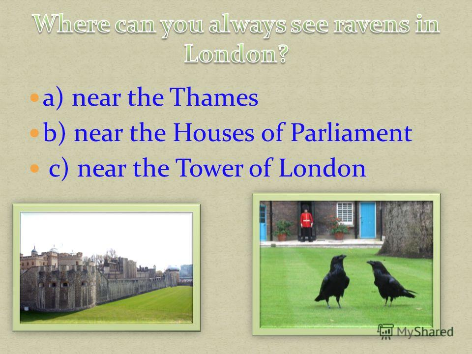 a) near the Thames b) near the Houses of Parliament c) near the Tower of London