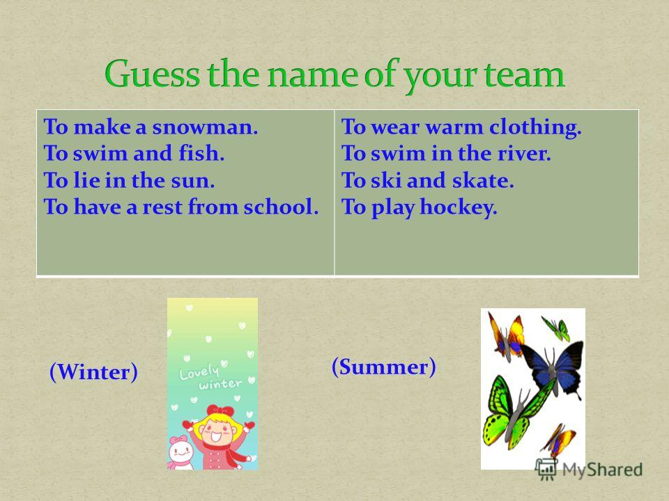 To make a snowman. To swim and fish. To lie in the sun. To have a rest from school. To wear warm clothing. To swim in the river. To ski and skate. To play hockeу. (Winter) (Summer)