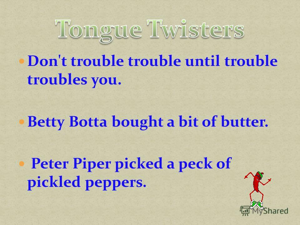 Don't trouble trouble until trouble troubles you. Betty Вotta bought a bit of butter. Peter Piper picked a peck of pickled peppers.