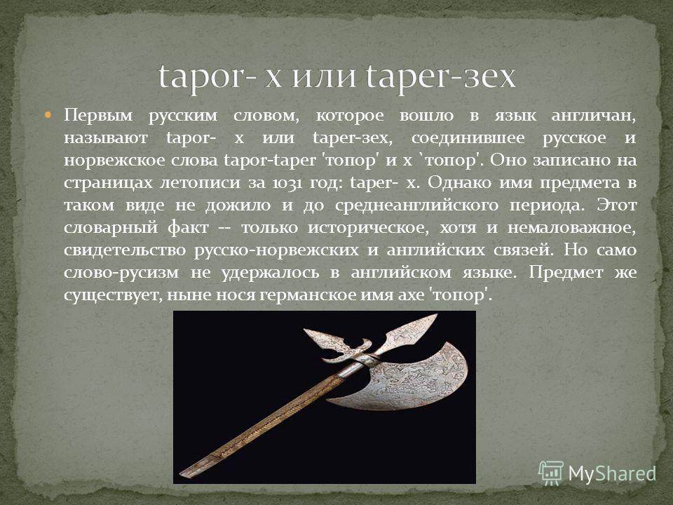 Первым русским словом, которое вошло в язык англичан, называют tapor- х или taper-зех, соединившее русское и норвежское слова tapor-taper 'топор' и x `топор'. Оно записано на страницах летописи за 1031 год: taper- x. Однако имя предмета в таком виде