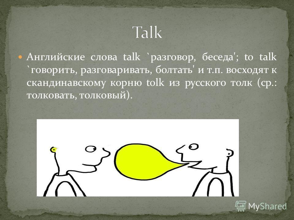Английские слова talk `разговор, беседа'; to talk `говорить, разговаривать, болтать' и т.п. восходят к скандинавскому корню tolk из русского толк (ср.: толковать, толковый).