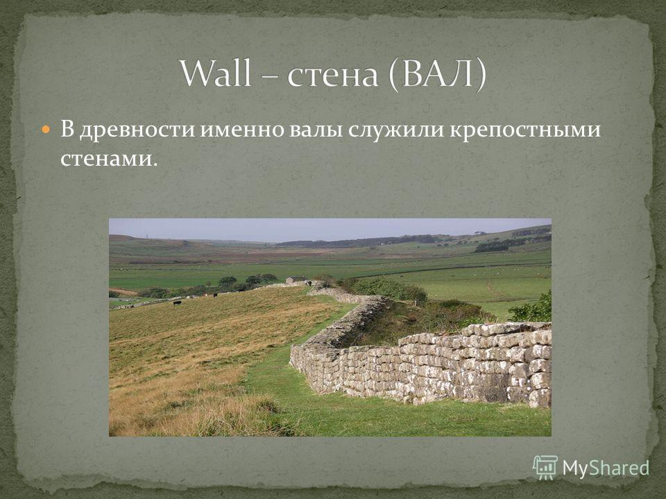 В древности именно валы служили крепостными стенами.