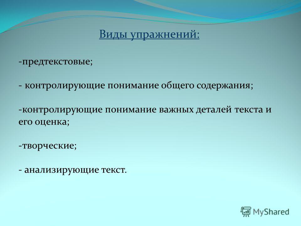 Виды упражнений: -предтекстовые; - контролирующие понимание общего содержания; -контролирующие понимание важных деталей текста и его оценка; -творческие; - анализирующие текст.