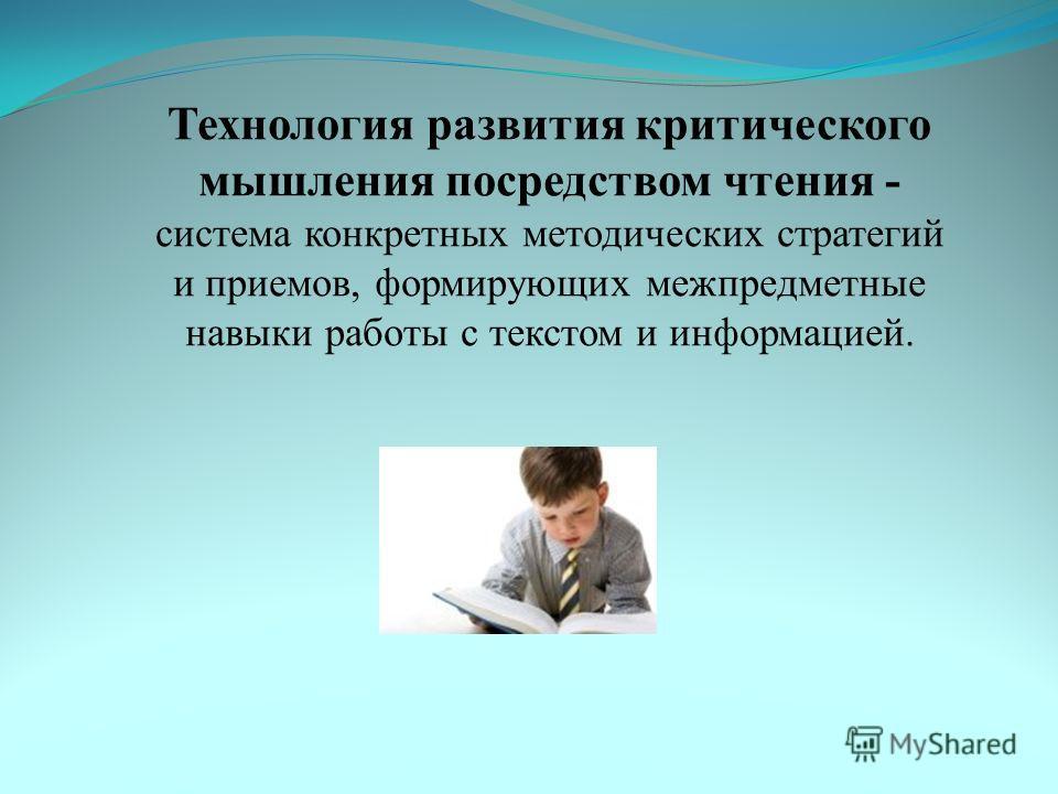 Технология развития критического мышления посредством чтения - система конкретных методических стратегий и приемов, формирующих межпредметные навыки работы с текстом и информацией.
