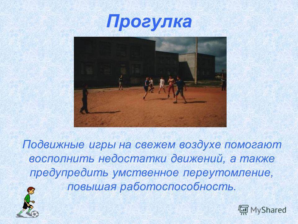 Прогулка Подвижные игры на свежем воздухе помогают восполнить недостатки движений, а также предупредить умственное переутомление, повышая работоспособность.