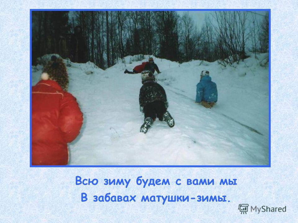 Всю зиму будем с вами мы В забавах матушки-зимы.