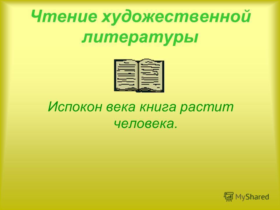 Чтение художественной литературы Испокон века книга растит человека.