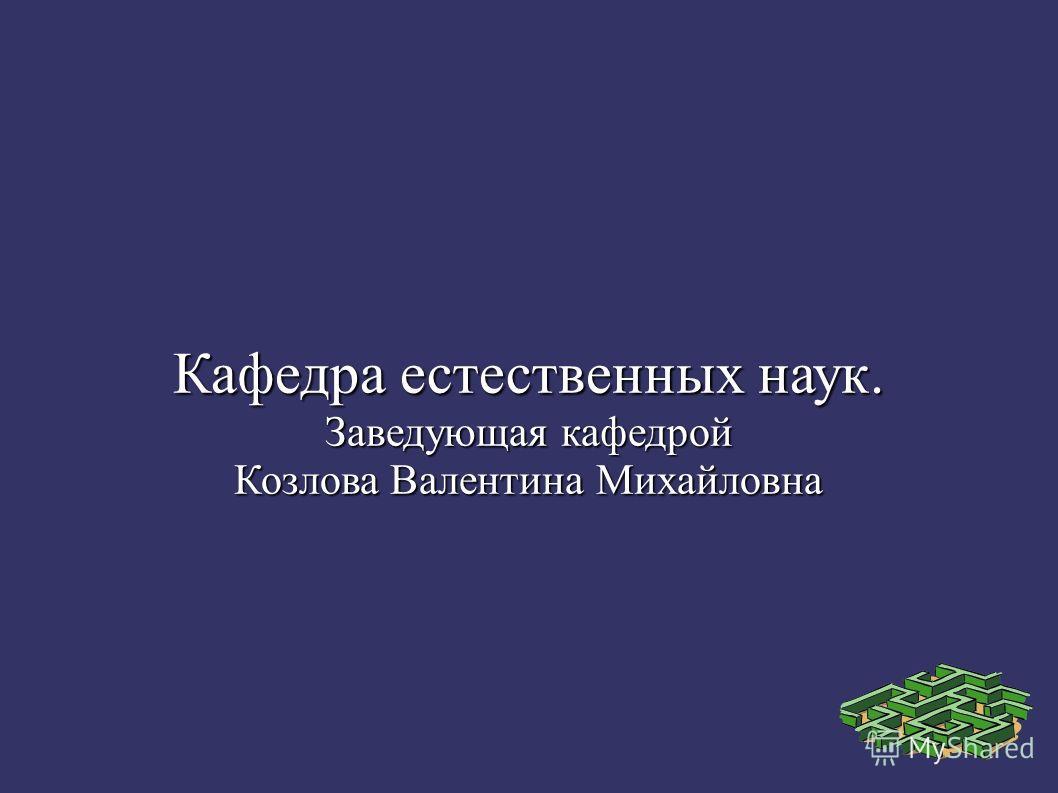Кафедра естественных наук. Заведующая кафедрой Козлова Валентина Михайловна