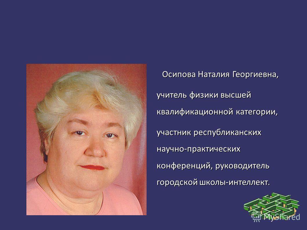 Осипова Наталия Георгиевна, учитель физики высшей квалификационной категории, участник республиканских научно-практических конференций, руководитель городской школы-интеллект.