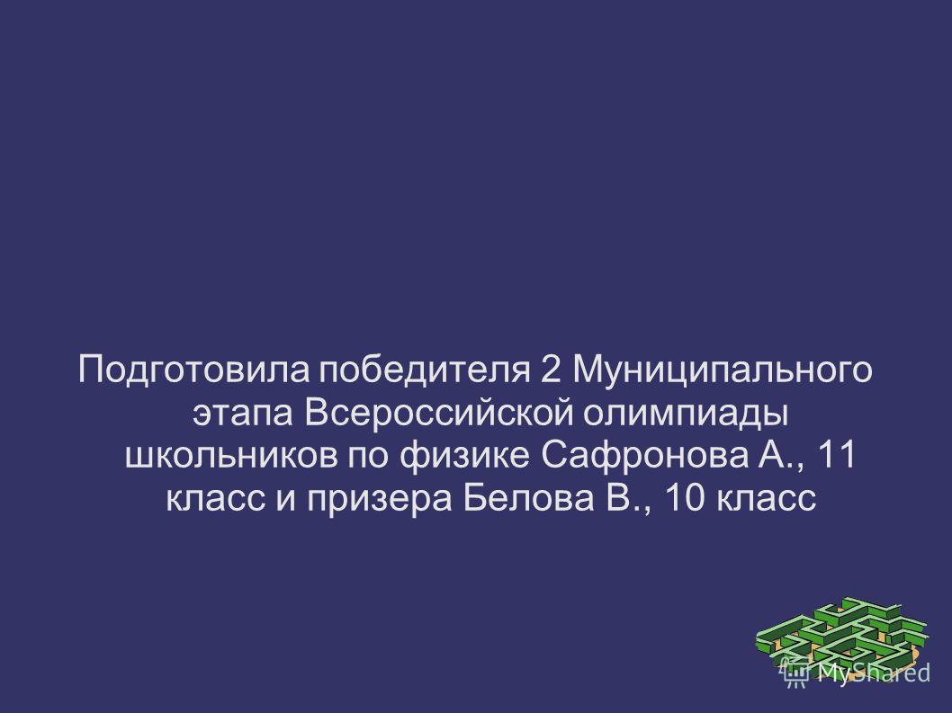 Подготовила победителя 2 Муниципального этапа Всероссийской олимпиады школьников по физике Сафронова А., 11 класс и призера Белова В., 10 класс